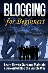 Blogging for Beginners: Learn How to Start and Maintain a Successful Blog the Simple Way (Blogging Strategies) (Volume 1)