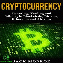 Cryptocurrency: Investing, Trading, and Mining in Blockchain, Bitcoin, Ethereum, and Altcoins
