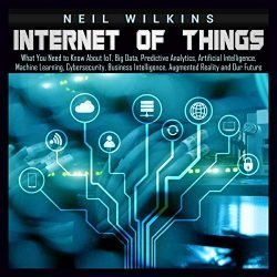 Internet of Things: What You Need to Know About loT, Big Data, Predictive Analytics, Artificial Intelligence, Machine Learning, Cybersecurity, Business Intelligence, Augmented Reality and Our Future