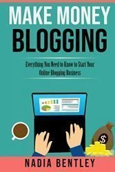 Make Money Blogging: Everything You Need to Know to Start Your Online Blogging Business