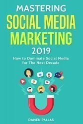 Mastering Social Media Marketing 2019: How to Dominate Social Media for The Next Decade
