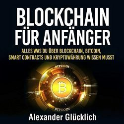 BLOCKCHAIN FÜR ANFÄNGER [Blockchain for Beginners]: Alles was du über Blockchain, Bitcoin, Smart Contracts und Kryptowährungen wissen musst