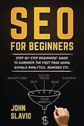 SEO for Beginners: Step-by-step beginners' guide to dominate the first page using Google Analytics, Adwords etc.