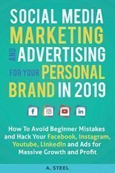 Social Media Marketing and Advertising for Your Personal Brand in 2019: How To Avoid Beginner Mistakes and Hack Your Facebook, Instagram, Youtube, LinkedIn and Ads for Massive Growth and Profit