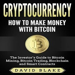Cryptocurrency: How to Make Money with Bitcoin: The Investor's Guide to Bitcoin Mining, Bitcoin Trading, Blockchain, and Smart Contracts