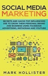 Social Media Marketing: Secrets and Hacks Top Influencers Use to Grow Their Personal Brand and Business Using Facebook Advertising, Instagram and YouTube