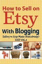 How to Sell on Etsy With Blogging: Selling on Etsy Made Ridiculously Easy Vol.3