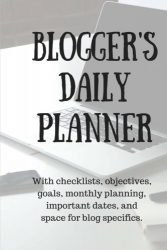 Bloggers Daily Planner: With checklists, objectives, goals, monthly planning, important dates, and space for blog specifics.