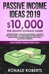 Passive Income Ideas 2019: 10,000/ month Ultimate Guide – Dropshipping, Affiliate Marketing, Amazon FBA Analyzed + 47 Profitable Opportunities to make money Online working with Time & Location Freedom