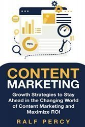 Content Marketing: Growth Strategies to Stay Ahead in the Changing World of Content Marketing and Maximize ROI.