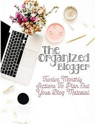 The Organized Blogger: Twelve Monthly Sections to Plan Out Your Blog Material