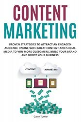 Content Marketing: Proven Strategies to Attract an Engaged Audience Online with Great Content and Social Media to Win More Customers, Build your Brand and Boost your Business (Marketing and Branding)