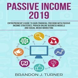 Passive Income 2019: Entrepreneur's Guide to Gain Financial Freedom with Passive Income Strategies, Proven Online Business Models and Social Media Marketing