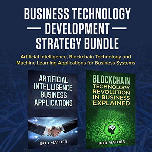 Business Technology Development Strategy Bundle: Artificial Intelligence, Blockchain Technology and Machine Learning Applications for Business Systems