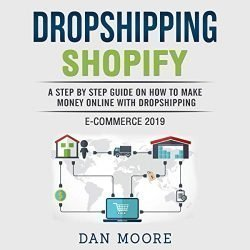 Dropshipping Shopify E-Commerce 2019: A Step by Step Guide on How to Make Money Online With Dropshipping Passive Income E-Commerce Business Model for Blogging, Social Media Marketing, Advertising And SEO