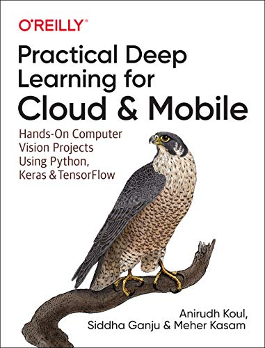 Practical Deep Learning for Cloud and Mobile: Hands-On Computer Vision Projects Using Python, Keras & TensorFlow