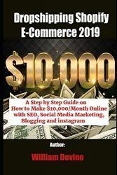 Dropshipping Shopify E-Commerce 2019: A Step by Step Guide on How to Make $10,000/Month Online with SEO, Social Media Marketing, Blogging and instagram