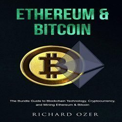Ethereum & Bitcoin: The Bundle Guide to Blockchain Technology, Cryptocurrency, and Mining Ethereum and Bitcoin