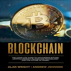 Blockchain: The Complete Guide to Uncovering Bitcoin, Cryptocurrency, Bitcoin Technology and the Future of Money: Blockchain Revolution, Book 1