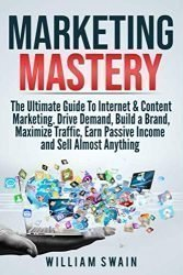 Marketing Mastery: The Ultimate Guide To Internet & Content Marketing: Drive Demand, Build a Brand, Maximize Traffic, Earn Passive Income and Sell Almost Anything
