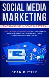 Social Media Marketing and Passive Income Mastery: A Complete Digital Advertising Guide Including Facebook, Instagram, Google SEO & Youtube! Best Ideas & Strategies to Make Money Online!