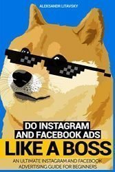 Do Instagram and Facebook Ads Like a Boss: An Ultimate Facebook and Instagram Advertising Guide For Beginners (Instagram marketing, online ads, social media marketing)