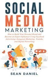 Social Media Marketing: How to Build Your Personal Brand and Become an Expert Influencer Using Facebook Advertising, Instagram Marketing, YouTube, and Digital Networking