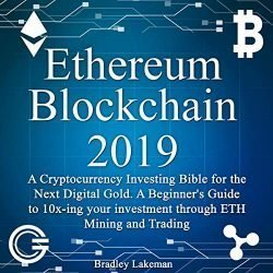 Ethereum Blockchain 2019: A Cryptocurrency Investing Bible for the Next Digital Gold: A Beginner's Guide to 10Xing Your Investment Through ETH Mining and Trading