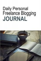 Daily Personal Freelance Blogging Journal: Productivity Planner For Freelance Writers, Bloggers Journal, And Blog Content Planner To Help You Write Blog Posts Readers Love