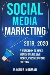 Social Media Marketing 2019, 2020: A Workbook to Make Money Online, Live Richer, Passive Income Freedom