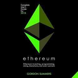 Ethereum: Ethereum Investing, Programming, Mining, Blockchains, and Smart Contracts: Complete User's Guide for 2018