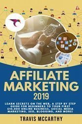 Affiliate Marketing 2019: Learn Secrets on the Web, A Step by Step Guide for Beginners to Your First $10,000 Online Business, Social Media Marketing, SEO, Blogging, and More!