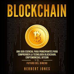 Blockchain (Spanish Edition): Una Guía Esencial Para Principiantes Para Comprender La Tecnología Blockchain, Criptomonedas, Bitcoin y el Futuro del Dinero