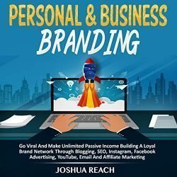 Personal & Business Branding: Go Viral and Make Unlimited Passive Income Building a Loyal Brand Network Through Blogging, SEO, Instagram, Facebook Advertising, YouTube, Email and Affiliate Marketing