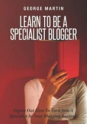 Learn To Be A Specialist Blogger: Figure Out How To Turn Into A Specialist In Your Blogging Business