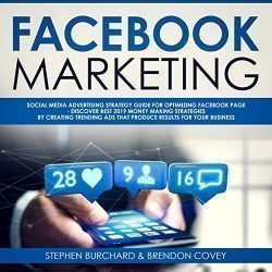 Facebook Marketing: Social Media Advertising Strategy Guide for Optimizing Facebook Page – Discover Best 2019 Money Making Strategies by Creating Trending Ads That Produce Results for Your Business