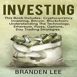 Investing: This Book Includes – Cryptocurrency Investing, Bitcoin, Blockchain: Understanding the Technology, Ethereum, Forex, Options, Day Trading Strategies