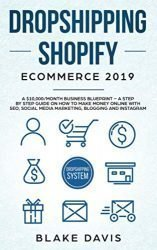 Dropshipping Shopify E-Commerce 2019: A $10,000/Month Business Blueprint -A Step by Step Guide on How to Make Money Online with SEO, Social Media … Blogging and Instagram (Passive income ideas)