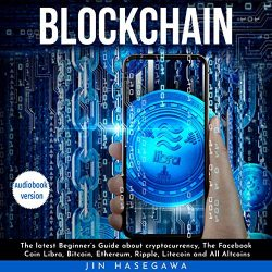 Blockchain: The Latest Beginner's Guide about Cryptocurrency, the Facebook Coin Libra, Bitcoin, Ethereum, Ripple, Litecoin, and All Altcoins