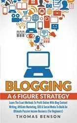 Blogging A 6 Figure Strategy: Learn The Exact Methods To Profit Online With Blog Content Writing, Affiliate Marketing, SEO & Social Media To Build An Ultimate Passive Income Business (For Beginners)