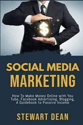 Social Media Marketing: How To Make Money Online with You Tube, Facebook Advertising, Blogging, A Guidebook to Passive Income