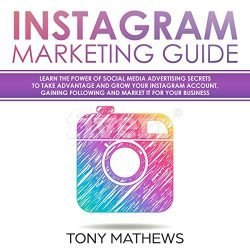 Instagram Marketing Guide: Learn the Power of Social Media Advertising Secrets to Take Advantage and Grow Your Instagram Account, Gain a Following and Market It for Your Business