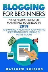 Blogging For Beginners: Proven Strategies for Marketing Your Blog in 2019 and Making a Profit with Your Writing by Creating Multiple Streams of Passive Income