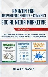 Amazon FBA, Dropshipping Shopify E-commerce and Social Media Marketing: 3 Books in 1 – Discover the Best Strategies to Make Money Online in 2019 and Reach at Least 10.000$/Month (Passive Income Ideas)