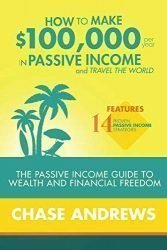 How to Make $100,000 per Year in Passive Income and Travel the World: The Passive Income Guide to Wealth and Financial Freedom – Features 14 Proven … and How to Use Them to Make $100K Per Year