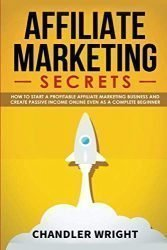 Affiliate Marketing: Secrets – How to Start a Profitable Affiliate Marketing Business and Generate Passive Income Online, Even as a Complete Beginner