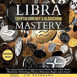 Libra Cryptocurrency & Blockchain Mastery – 2 Books in 1: The Latest Guide for Cryptocurrency Market, How Libra Works, Blockchain Technology, Bitcoin, Ethereum, Ripple and Litecoin