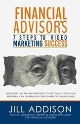Financial Advisor's 7 Steps to Video Marketing Success: Discover the Proven Process to Get New Clients and Referrals by Leveraging the Power of Online Video