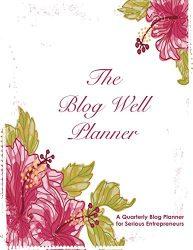 Blog Well Planner: A Quarterly Blog Planner for Serious Entrepreneurs