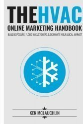 The HVAC Online Marketing Handbook: Build Exposure, Flood in Customers & Dominate Your Local Market